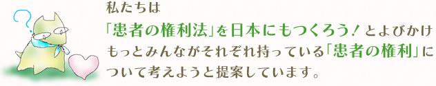 私たちは「患者の権利法」を日本にもつくろう!とよびかけもっとみんながそれぞれ持っている「患者の権利」について考えようと提案しています。